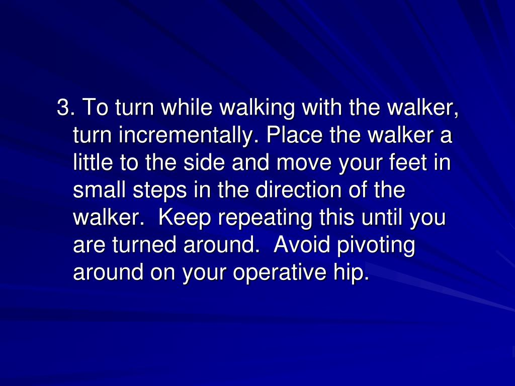 3. To turn while walking with the walker, turn incrementally. Place the walker a little to the side and move your feet in small steps in the direction of the walker.  Keep repeating this until you are turned around.  Avoid pivoting around on your operative hip.