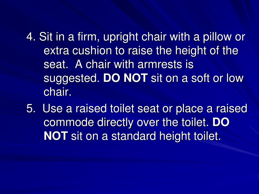 4. Sit in a firm, upright chair with a pillow or extra cushion to raise the height of the seat.  A chair with armrests is suggested.