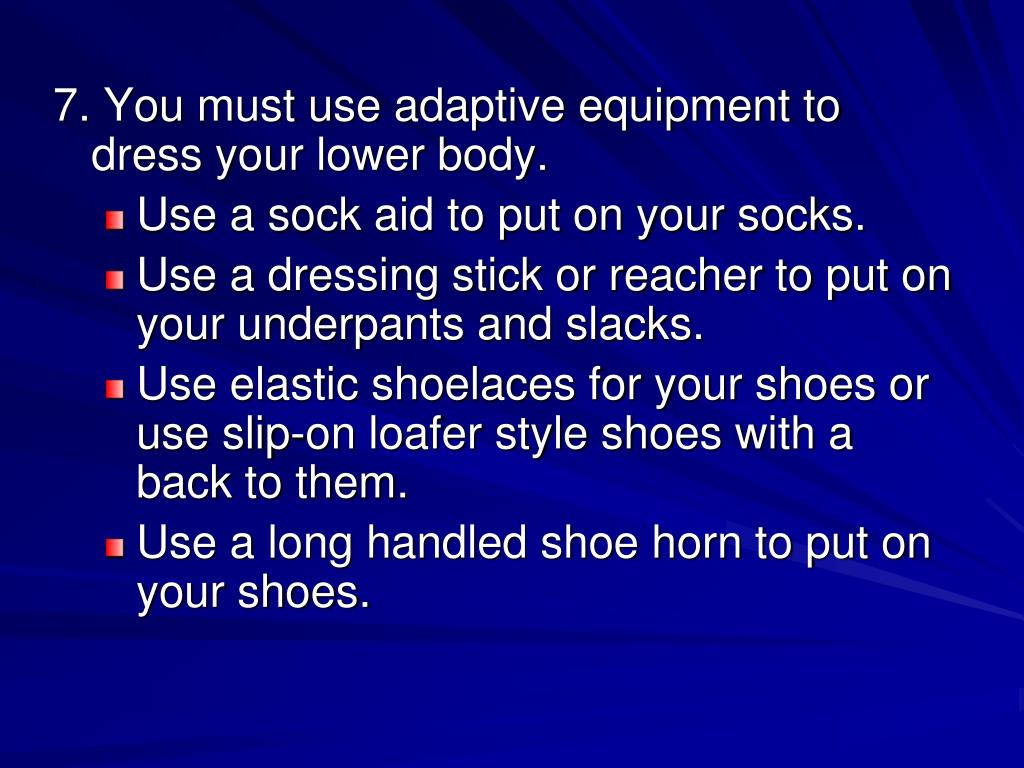 7. You must use adaptive equipment to dress your lower body.