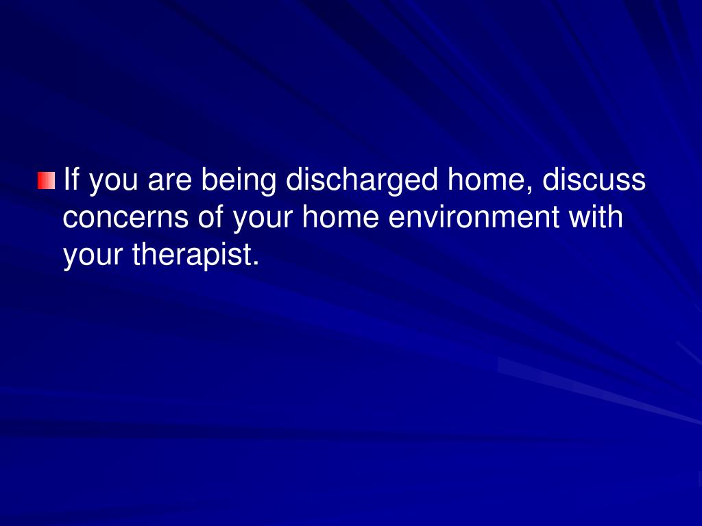 If you are being discharged home, discuss concerns of your home environment with your therapist.