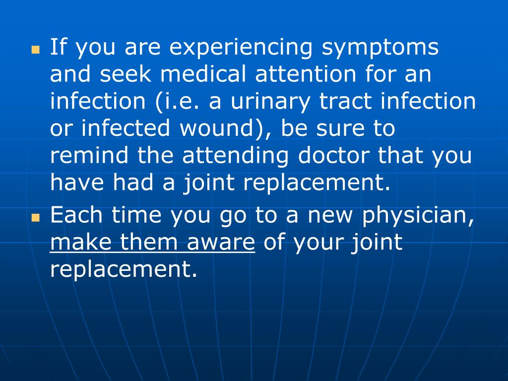 If you are experiencing symptoms and seek medical attention for an infection (i.e. a urinary tract infection or infected wound), be sure to remind the attending doctor that you have had a joint replacement.