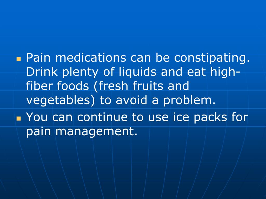 Pain medications can be constipating.  Drink plenty of liquids and eat high- fiber foods (fresh fruits and vegetables) to avoid a problem.