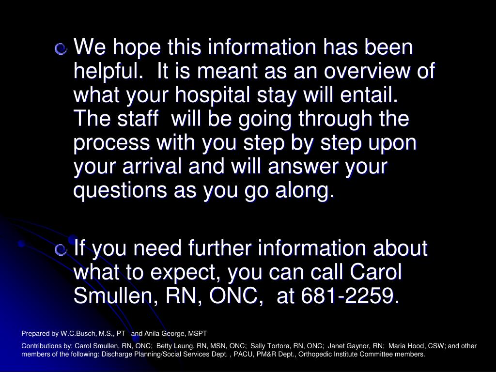 We hope this information has been helpful.  It is meant as an overview of what your hospital stay will entail.  The staff  will be going through the process with you step by step upon your arrival and will answer your questions as you go along.