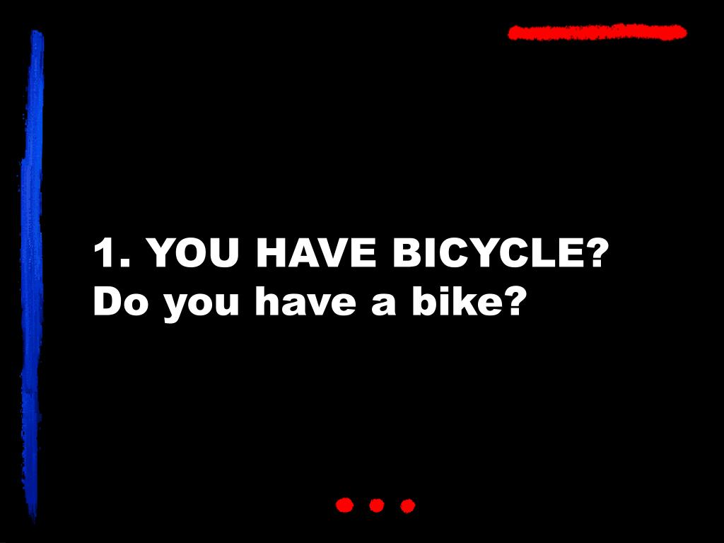 1. YOU HAVE BICYCLE?