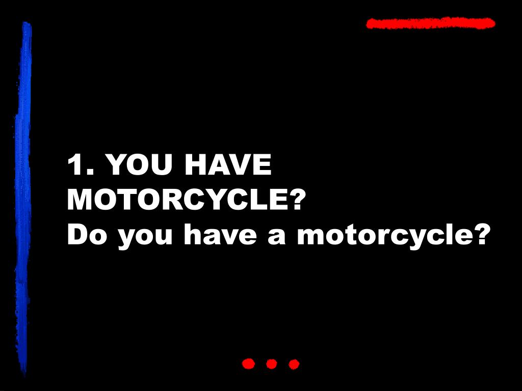 1. YOU HAVE MOTORCYCLE?