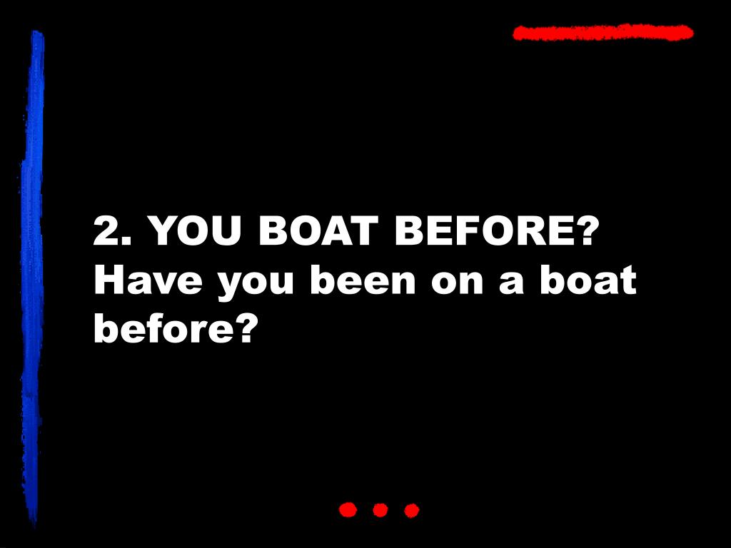 2. YOU BOAT BEFORE?
