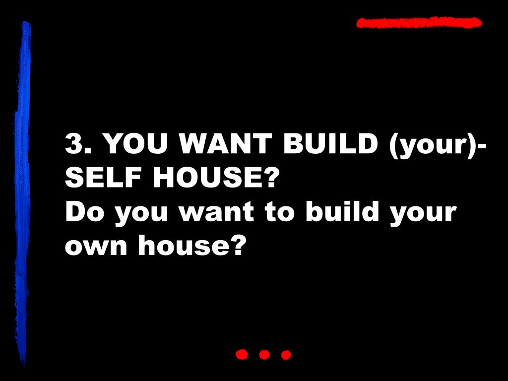 3. YOU WANT BUILD (your)-SELF HOUSE?