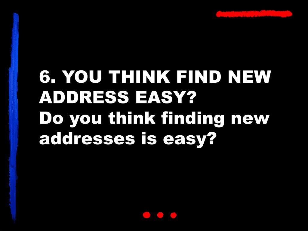 6. YOU THINK FIND NEW ADDRESS EASY?
