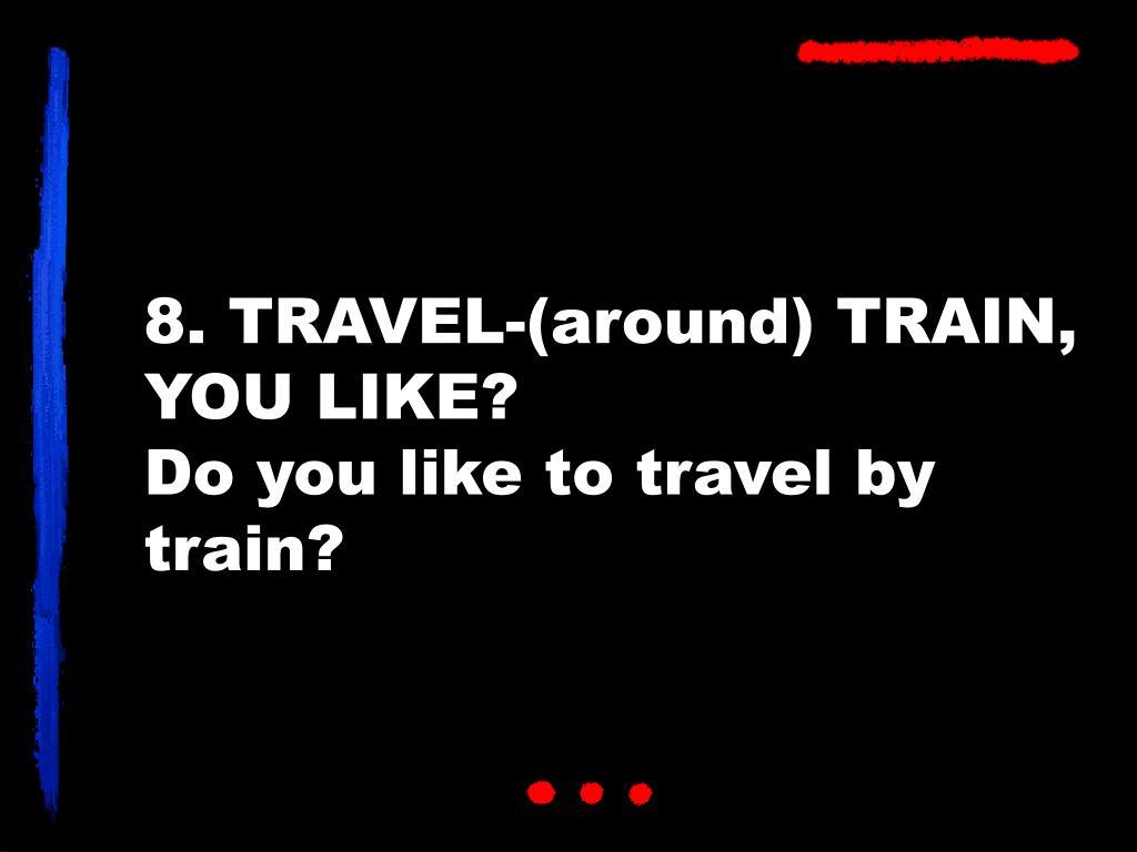 8. TRAVEL-(around) TRAIN, YOU LIKE?
