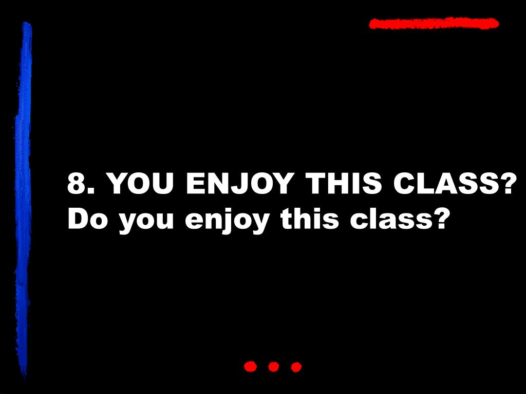 8. YOU ENJOY THIS CLASS?