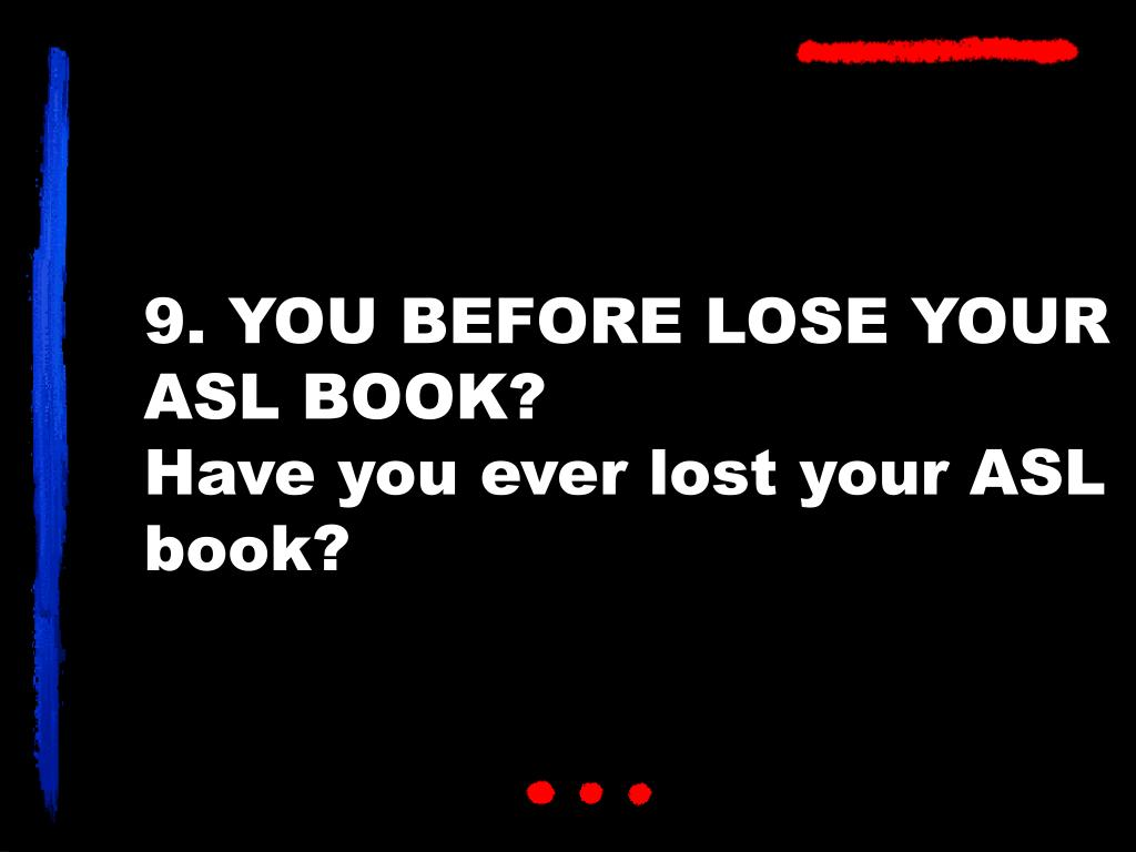 9. YOU BEFORE LOSE YOUR ASL BOOK?