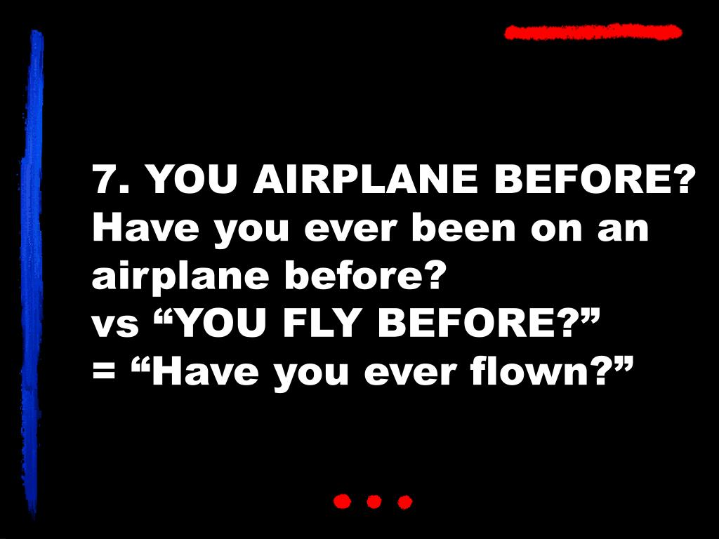 7. YOU AIRPLANE BEFORE?