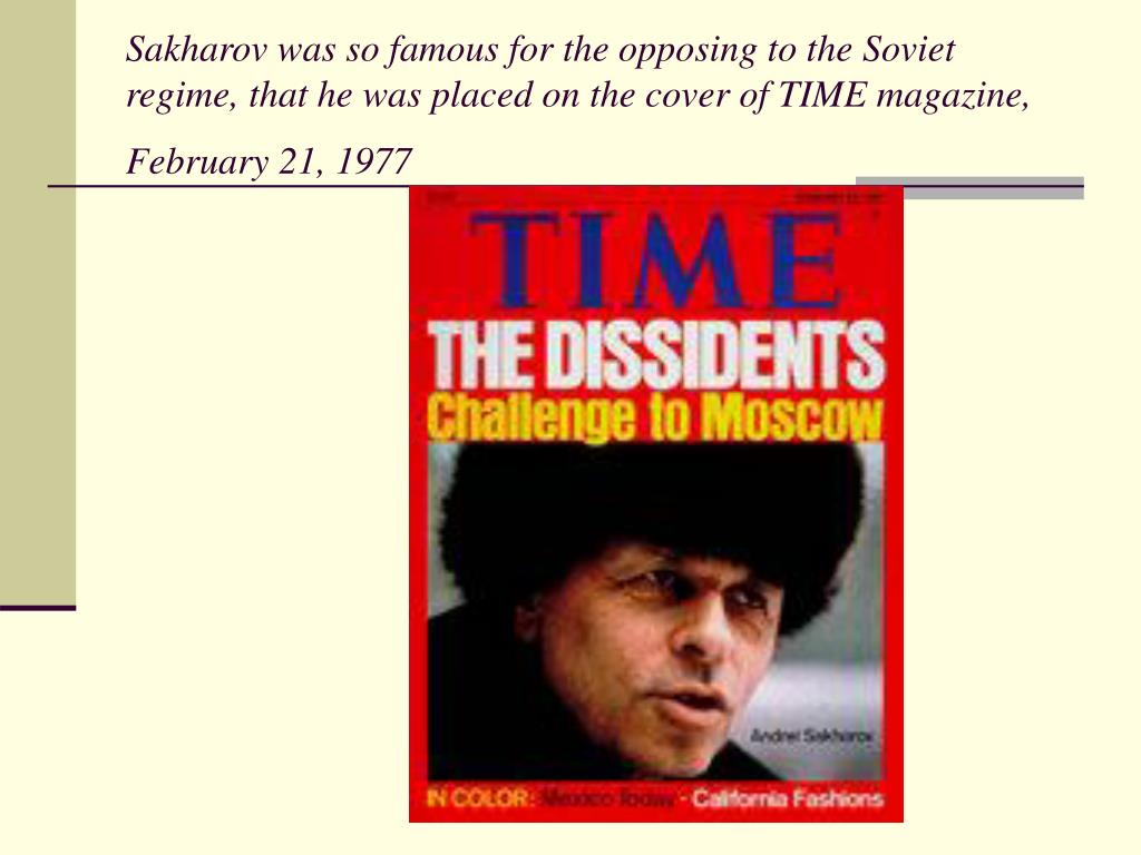 Sakharov was so famous for the opposing to the Soviet regime, that he was placed on the cover of TIME magazine, February 21, 1977