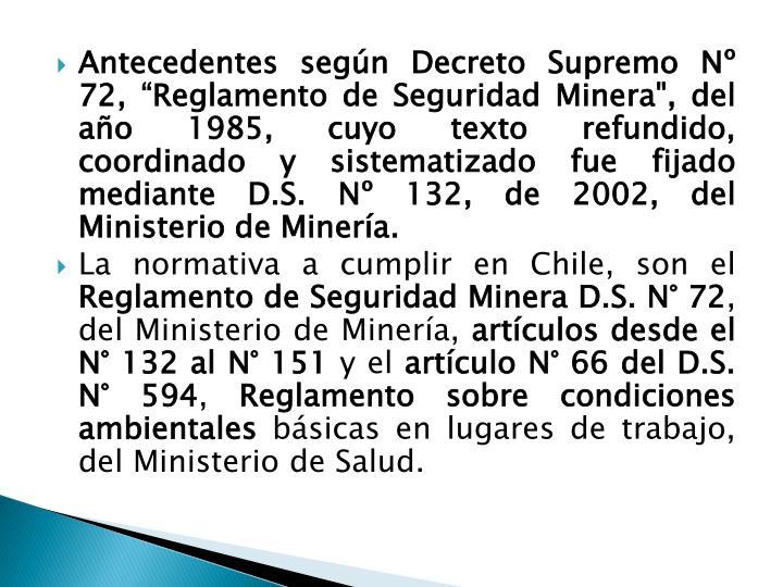 """Antecedentes según Decreto Supremo Nº 72, """"Reglamento de Seguridad Minera"""", del año 1985, cuyo texto refundido,  coordinado y sistematizado fue fijado mediante D.S. Nº 132, de 2002, del Ministerio de Minería."""