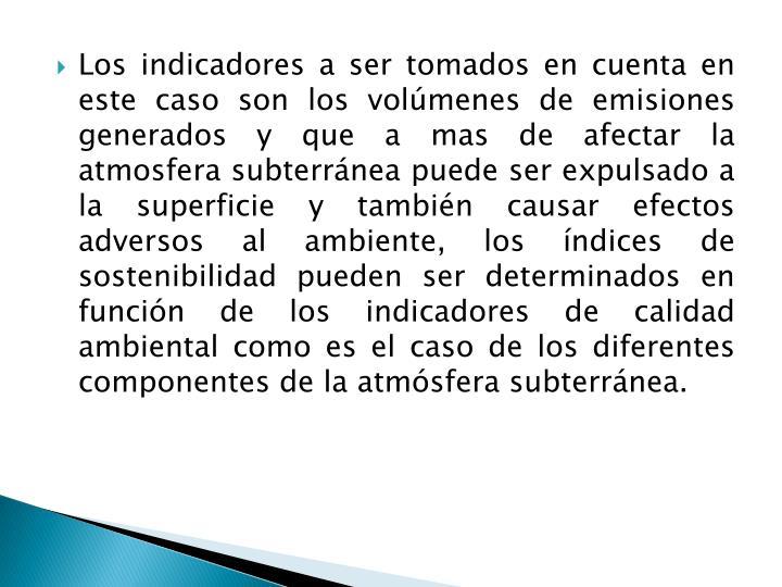 Los indicadores a ser tomados en cuenta en este caso son los volúmenes de emisiones generados y que a mas de afectar la atmosfera subterránea puede ser expulsado a la superficie y también causar efectos adversos al ambiente, los índices de sostenibilidad pueden ser determinados en función de los indicadores de calidad ambiental como es el caso de los diferentes componentes de la atmósfera subterránea.