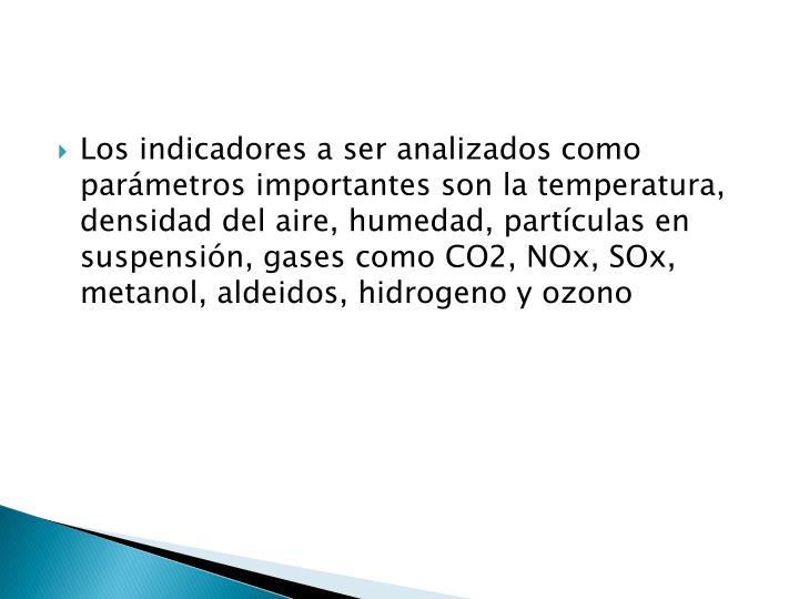 Los indicadores a ser analizados como parámetros importantes son la temperatura, densidad del aire, humedad, partículas en suspensión, gases como CO2, NOx, SOx, metanol, aldeidos, hidrogeno y ozono