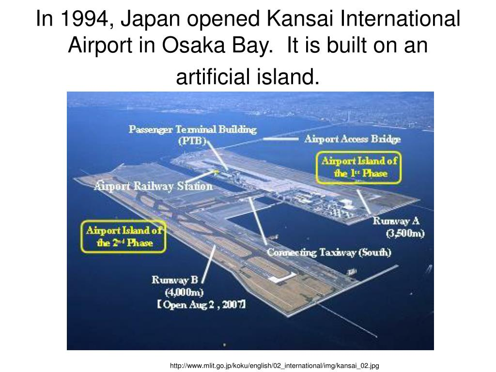 In 1994, Japan opened Kansai International Airport in Osaka Bay.  It is built on an artificial island.