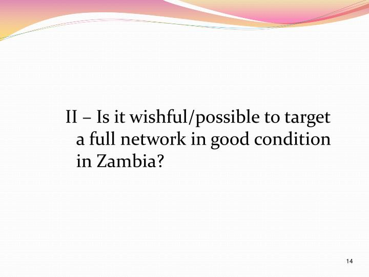 II – Is it wishful/possible to target a full network in good condition in Zambia?
