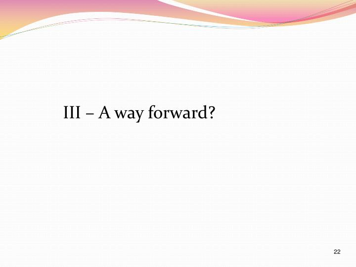 III – A way forward?