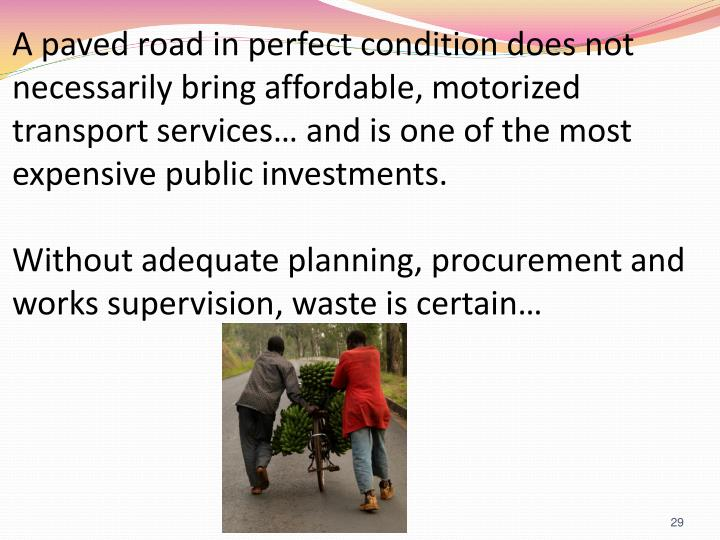 A paved road in perfect condition does not necessarily bring affordable, motorized transport services… and is one of the most expensive public investments.