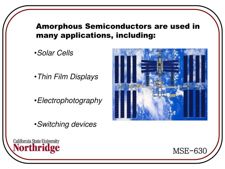 Amorphous Semiconductors are used in many applications, including: