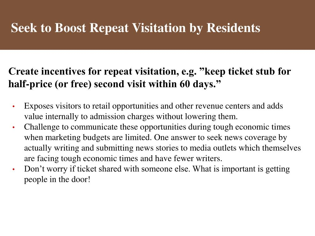 "Create incentives for repeat visitation, e.g. ""keep ticket stub for half-price (or free) second visit within 60 days."""