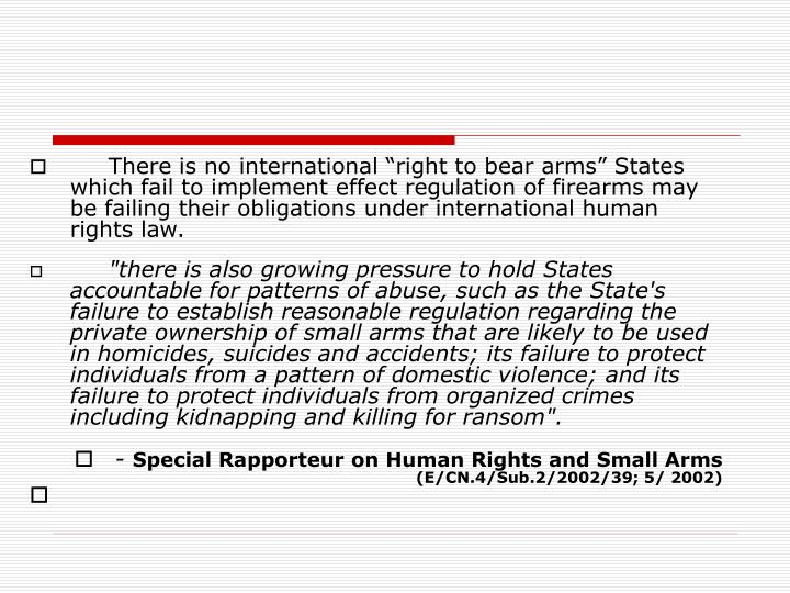 """There is no international """"right to bear arms"""" States which fail to implement effect regulation of firearms may be failing their obligations under international human rights law."""