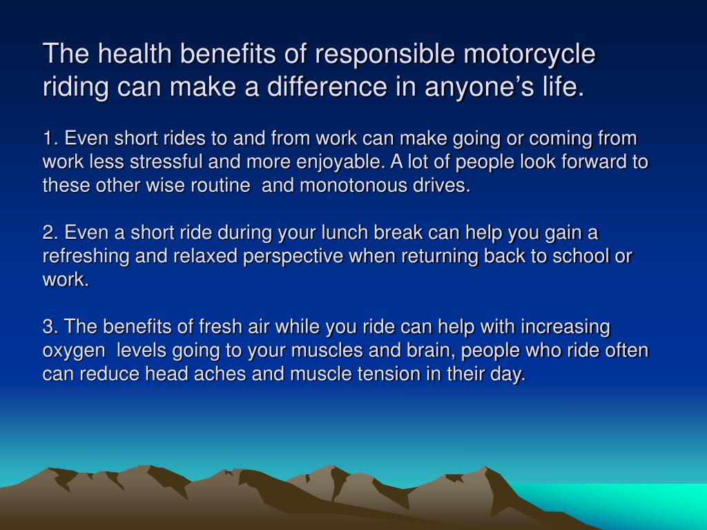 The health benefits of responsible motorcycle riding can make a difference in anyone's life.