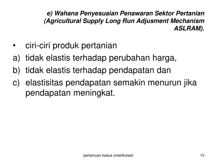 e) Wahana Penyesuaian Penawaran Sektor Pertanian (Agricultural Supply Long Run Adjusment Mechanism ASLRAM).