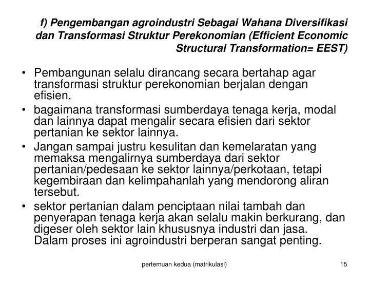 f) Pengembangan agroindustri Sebagai Wahana Diversifikasi dan Transformasi Struktur Perekonomian (Efficient Economic Structural Transformation= EEST)