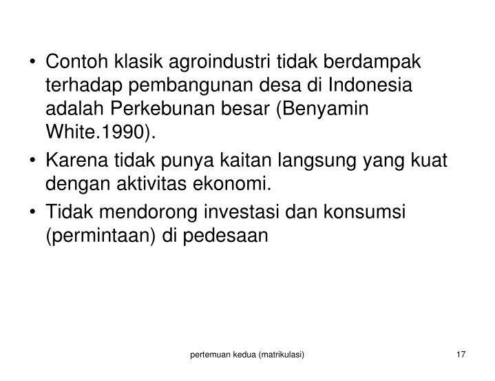 Contoh klasik agroindustri tidak berdampak terhadap pembangunan desa di Indonesia adalah Perkebunan besar (Benyamin White.1990).