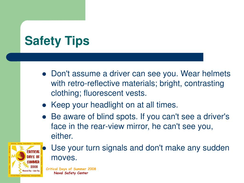 Don't assume a driver can see you. Wear helmets with retro-reflective materials; bright, contrasting clothing; fluorescent vests.