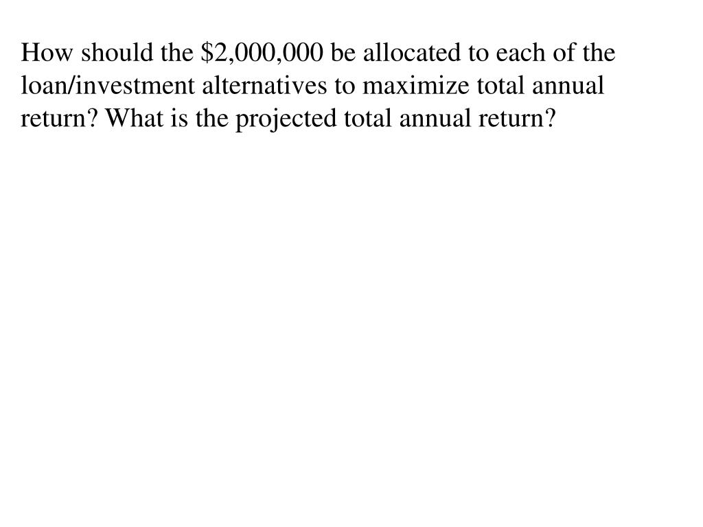 How should the $2,000,000 be allocated to each of the loan/investment alternatives to maximize total annual return? What is the projected total annual return?