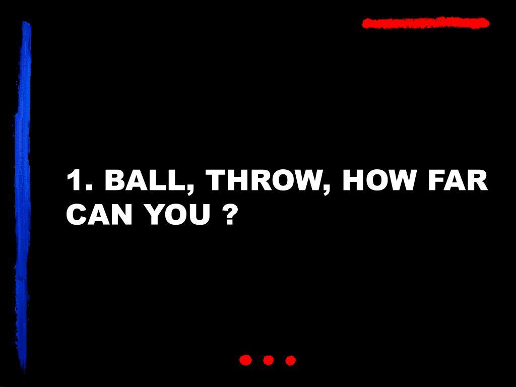 1. BALL, THROW, HOW FAR CAN YOU ?