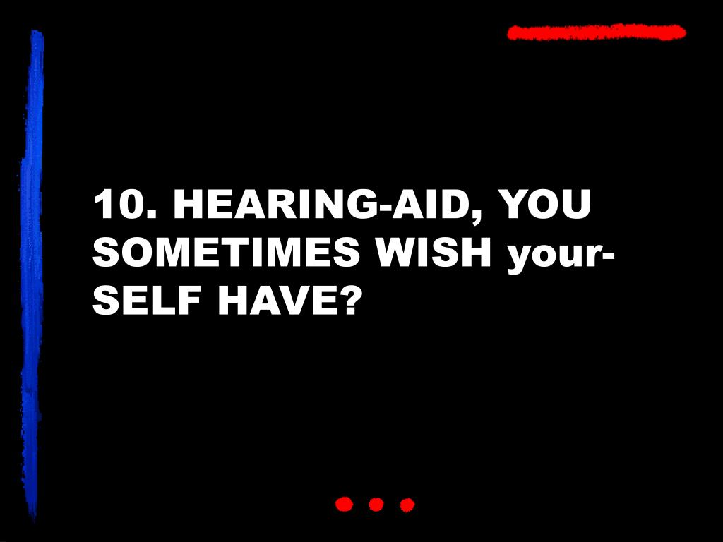 10. HEARING-AID, YOU SOMETIMES WISH your-SELF HAVE?