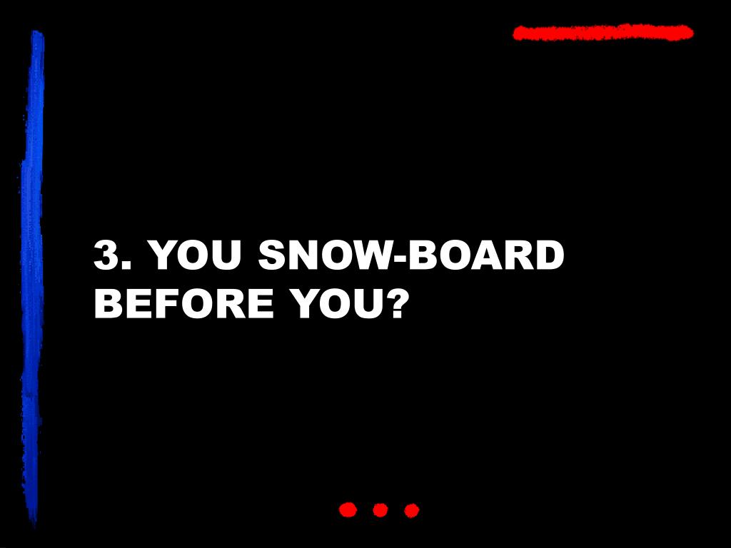 3. YOU SNOW-BOARD BEFORE YOU?