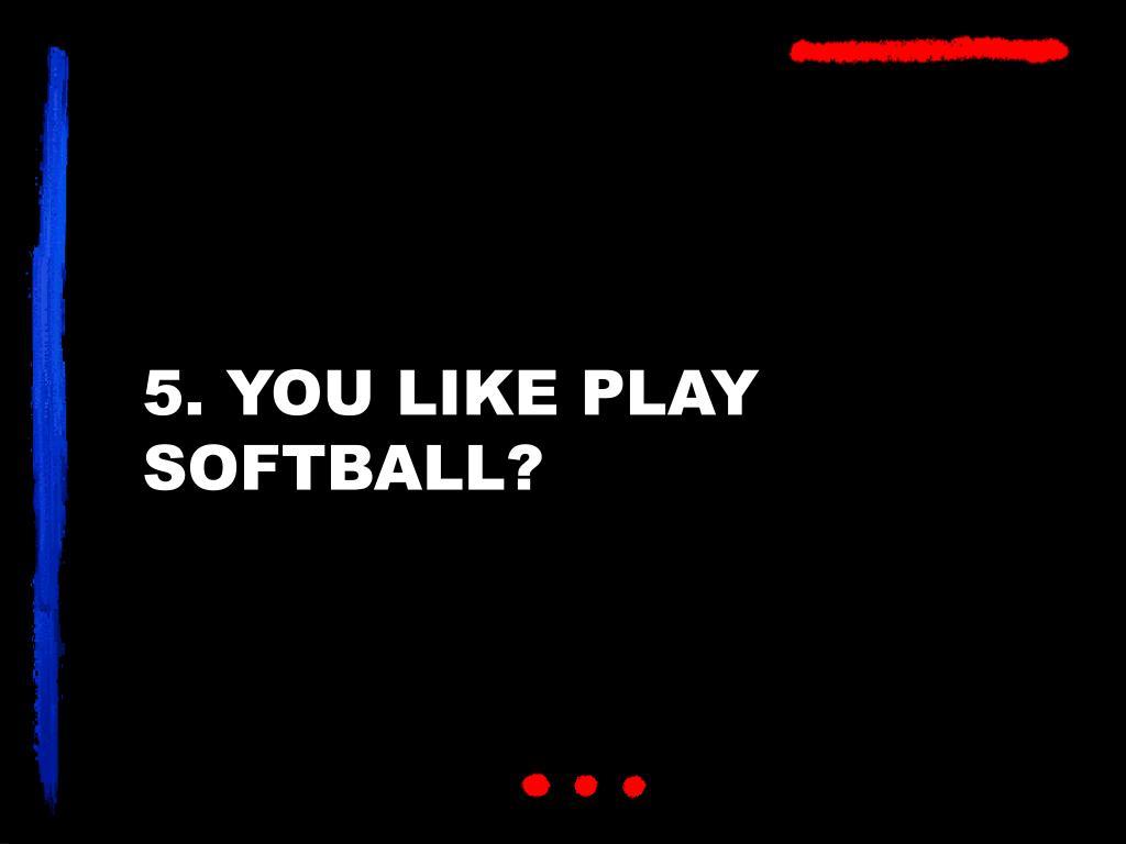 5. YOU LIKE PLAY SOFTBALL?