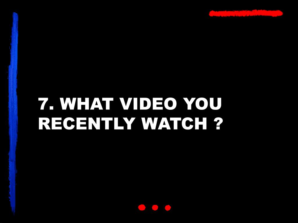 7. WHAT VIDEO YOU RECENTLY WATCH ?