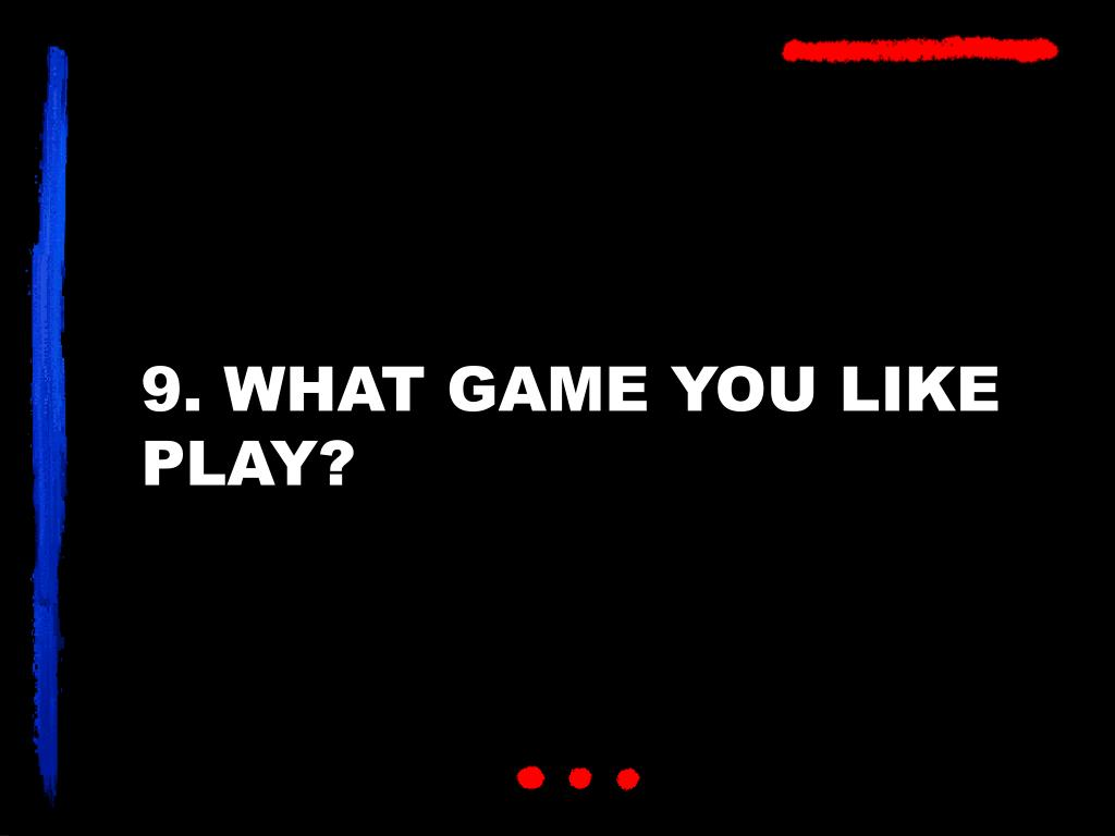 9. WHAT GAME YOU LIKE PLAY?