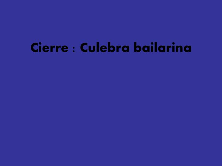 Cierre : Culebra bailarina