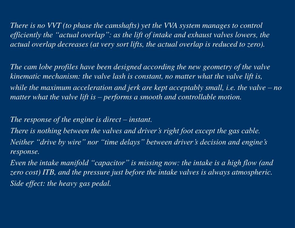 "There is no VVT (to phase the camshafts) yet the VVA system manages to control efficiently the ""actual overlap"": as the lift of intake and exhaust valves lowers, the actual overlap decreases (at very sort lifts, the actual overlap is reduced to zero)."