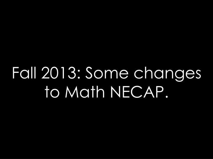 Fall 2013: Some changes to Math NECAP.