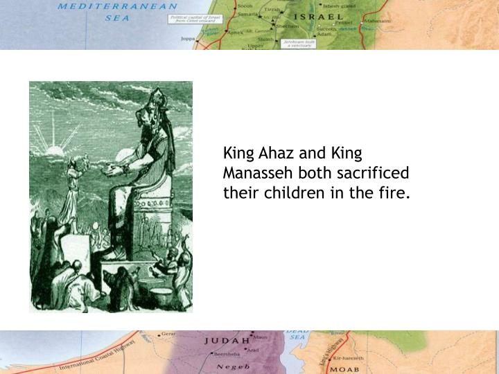 King Ahaz and King Manasseh both sacrificed their children in the fire.