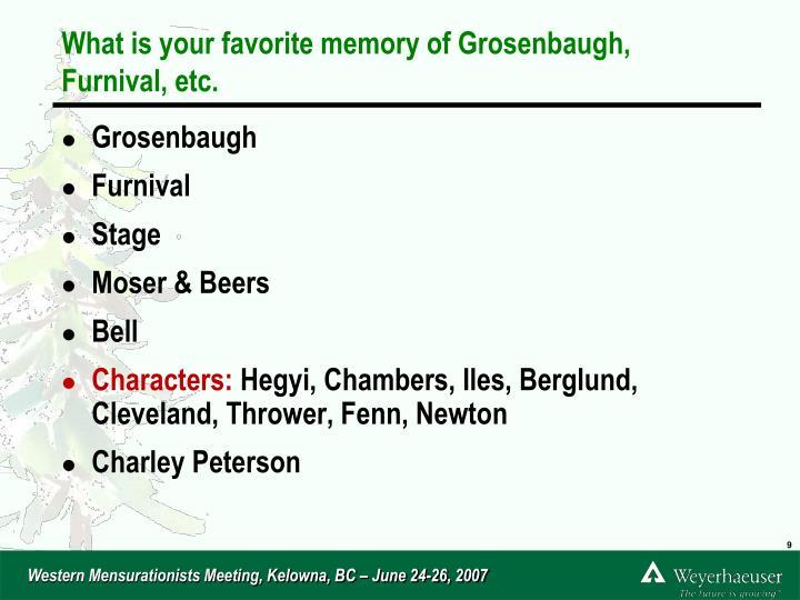 What is your favorite memory of Grosenbaugh, Furnival, etc.