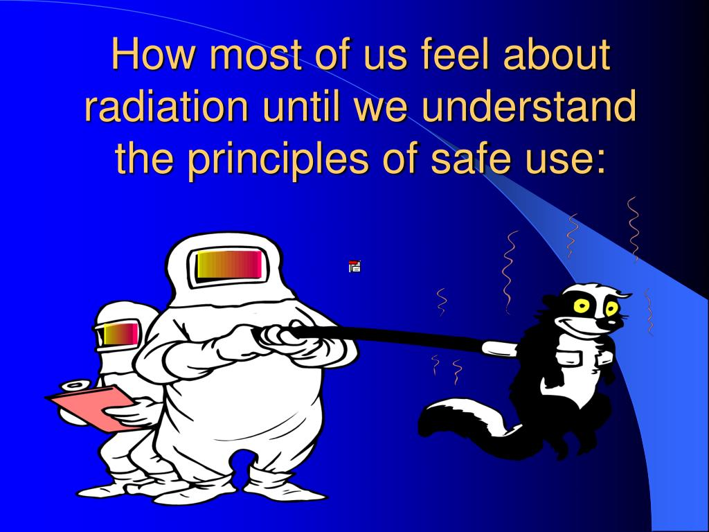How most of us feel about radiation until we understand the principles of safe use: