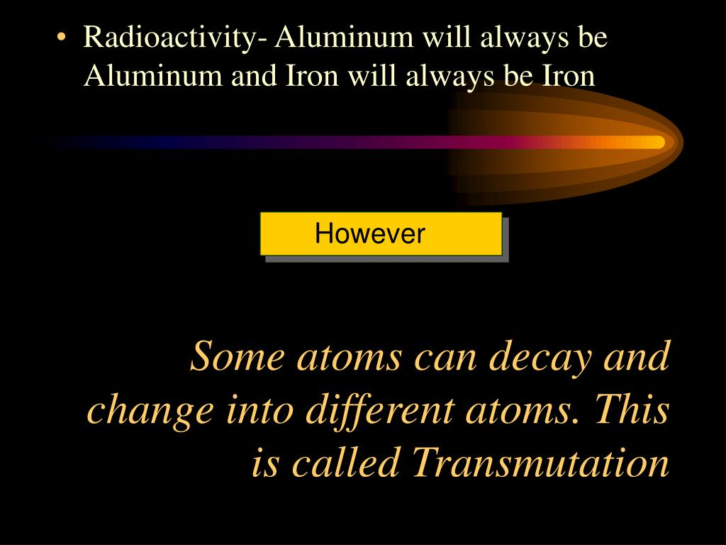 Some atoms can decay and           change into different atoms. This is called Transmutation