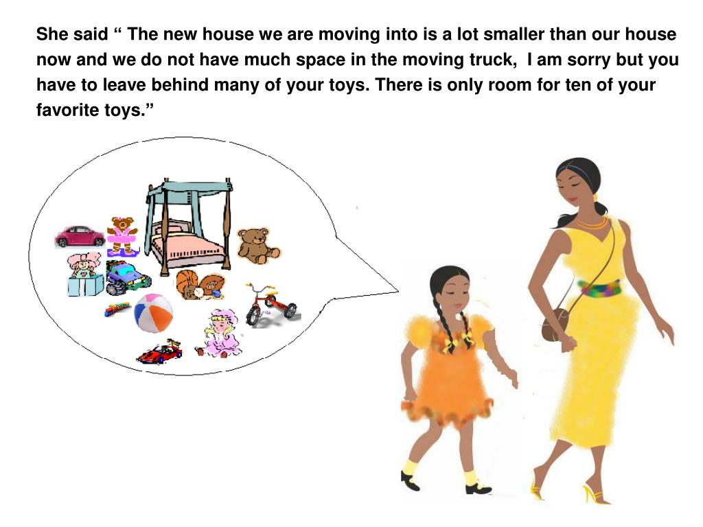 """She said """" The new house we are moving into is a lot smaller than our house now and we do not have much space in the moving truck,  I am sorry but you have to leave behind many of your toys. There is only room for ten of your"""