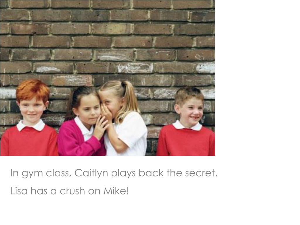 In gym class, Caitlyn plays back the secret.
