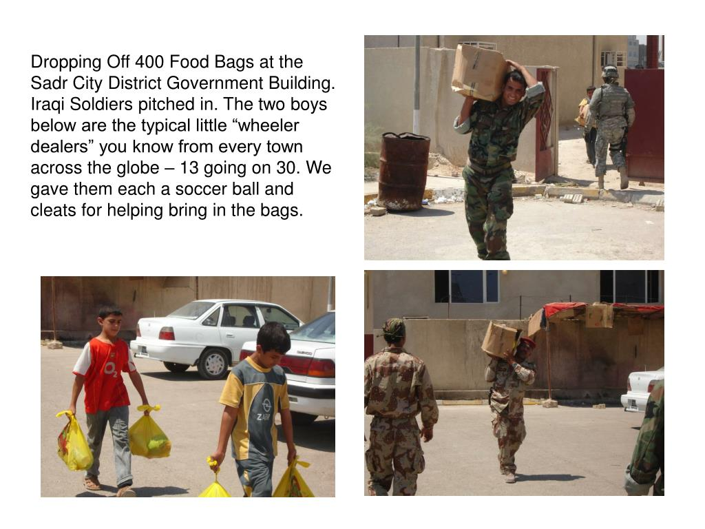 "Dropping Off 400 Food Bags at the Sadr City District Government Building. Iraqi Soldiers pitched in. The two boys below are the typical little ""wheeler dealers"" you know from every town across the globe – 13 going on 30. We gave them each a soccer ball and cleats for helping bring in the bags."