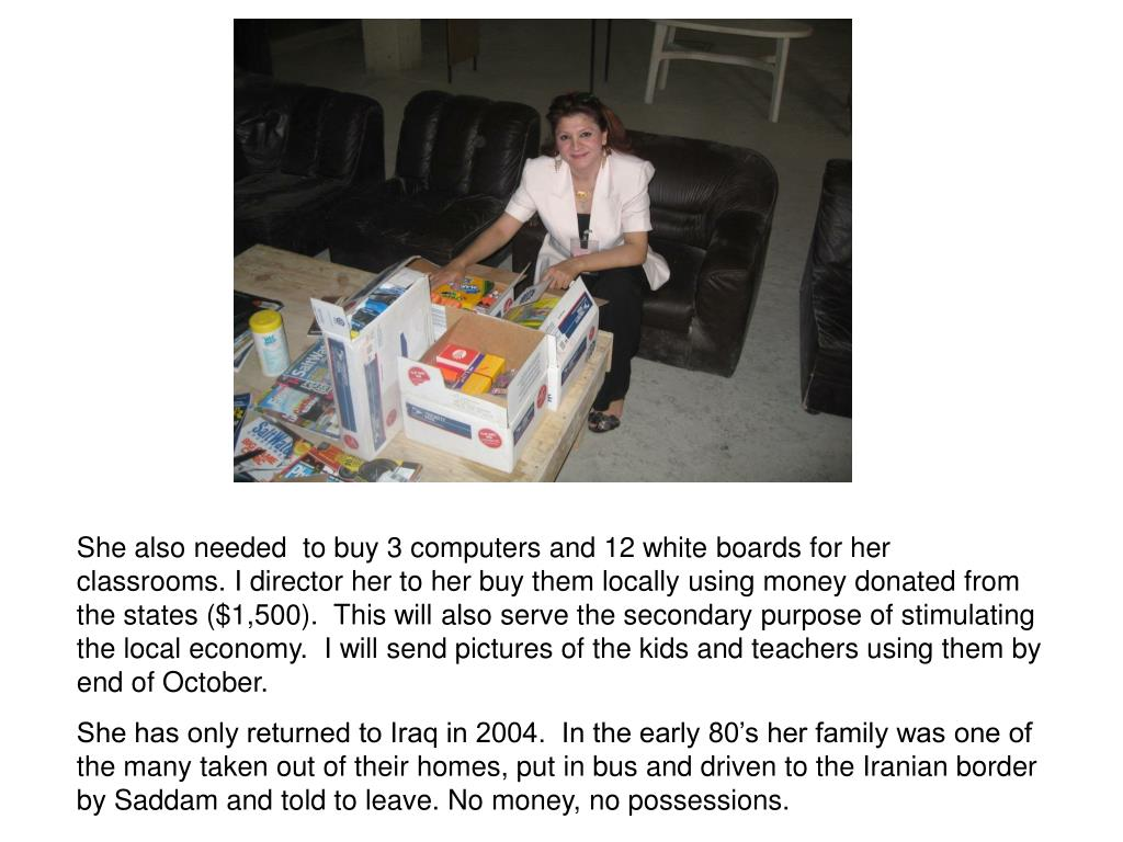 She also needed  to buy 3 computers and 12 white boards for her classrooms. I director her to her buy them locally using money donated from the states ($1,500).  This will also serve the secondary purpose of stimulating the local economy.  I will send pictures of the kids and teachers using them by end of October.